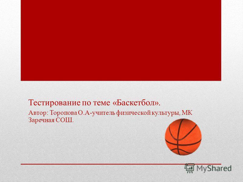 Тестирование по теме «Баскетбол». Автор: Торопова О.А-учитель физической культуры, МК Заречная СОШ.