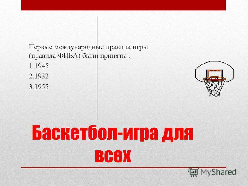 Баскетбол-игра для всех Первые международные правила игры (правила ФИБА) были приняты : 1.1945 2.1932 3.1955