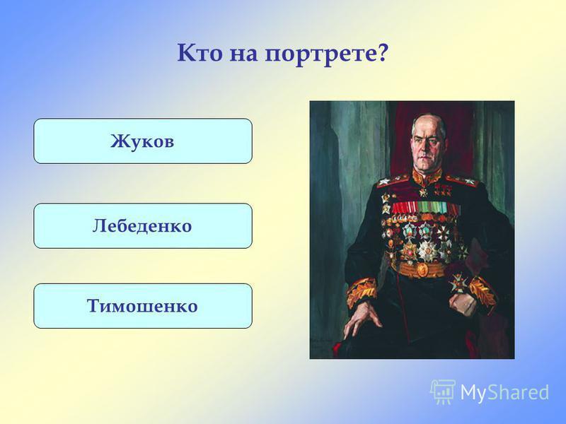 Кто на портрете? Жуков Лебеденко Тимошенко