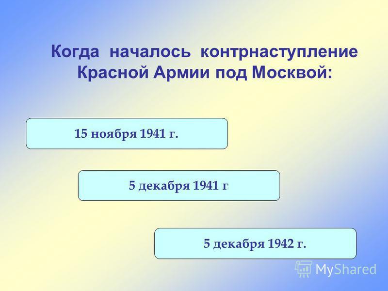 Когда началось контрнаступление Красной Армии под Москвой: 15 ноября 1941 г. 5 декабря 1942 г. 5 декабря 1941 г
