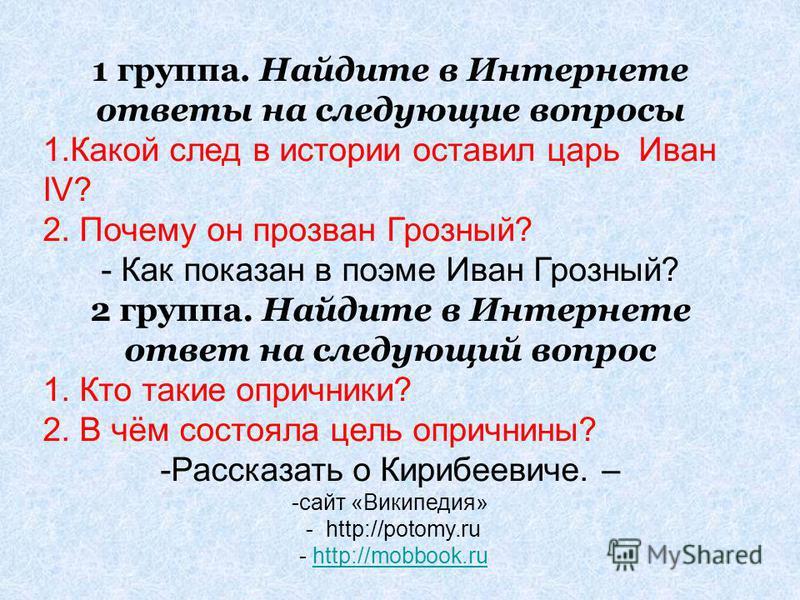 1 группа. Найдите в Интернете ответы на следующие вопросы 1. Какой след в истории оставил царь Иван IV? 2. Почему он прозван Грозный? - Как показан в поэме Иван Грозный? 2 группа. Найдите в Интернете ответ на следующий вопрос 1. Кто такие опричники?