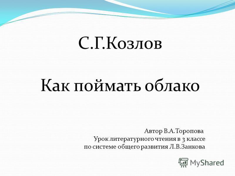 С.Г.Козлов Как поймать облако Автор В.А.Торопова Урок литературного чтения в 3 классе по системе общего развития Л.В.Занкова