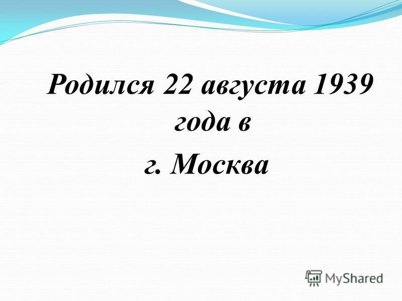 Родился 22 августа 1939 года в г. Москва