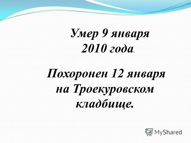 Умер 9 января 2010 года. Похоронен 12 января на Троекуровском кладбище.