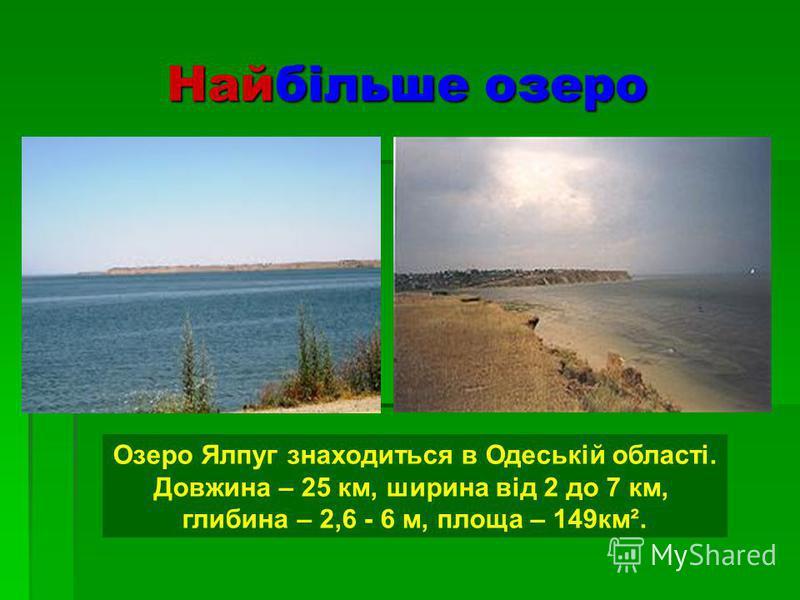 Найбільше озеро Озеро Ялпуг знаходиться в Одеській області. Довжина – 25 км, ширина від 2 до 7 км, глибина – 2,6 - 6 м, площа – 149км².