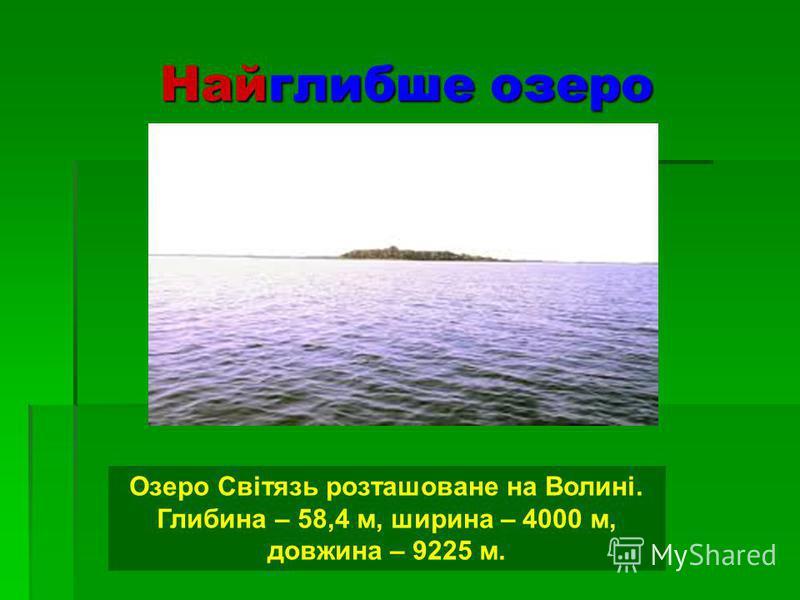 Найглибше озеро Озеро Світязь розташоване на Волині. Глибина – 58,4 м, ширина – 4000 м, довжина – 9225 м.