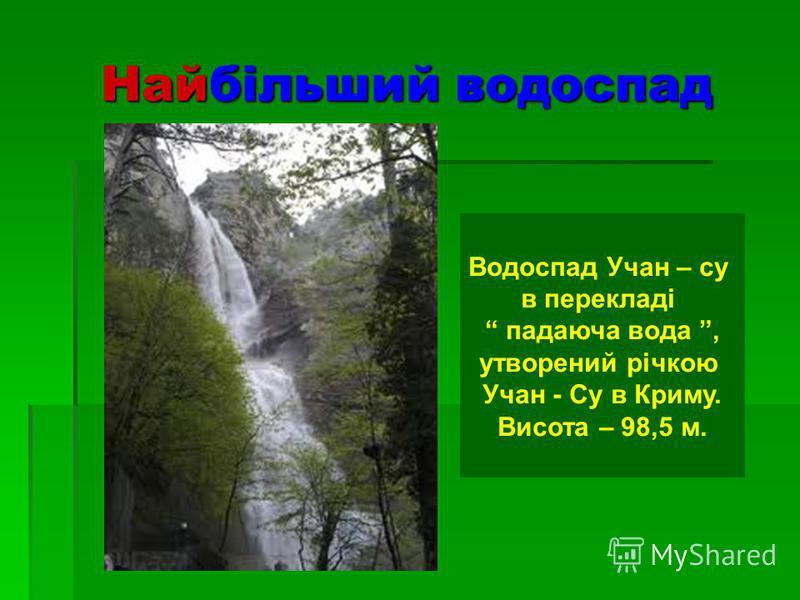 Найбільший водоспад Водоспад Учан – су в перекладі падаюча вода, утворений річкою Учан - Су в Криму. Висота – 98,5 м.