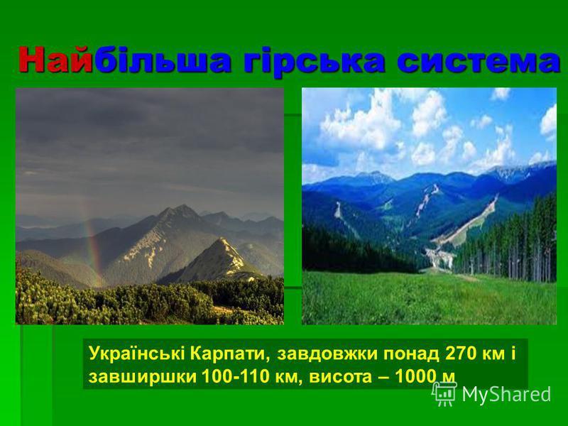 Найбільша гірська система Українські Карпати, завдовжки понад 270 км і завширшки 100-110 км, висота – 1000 м