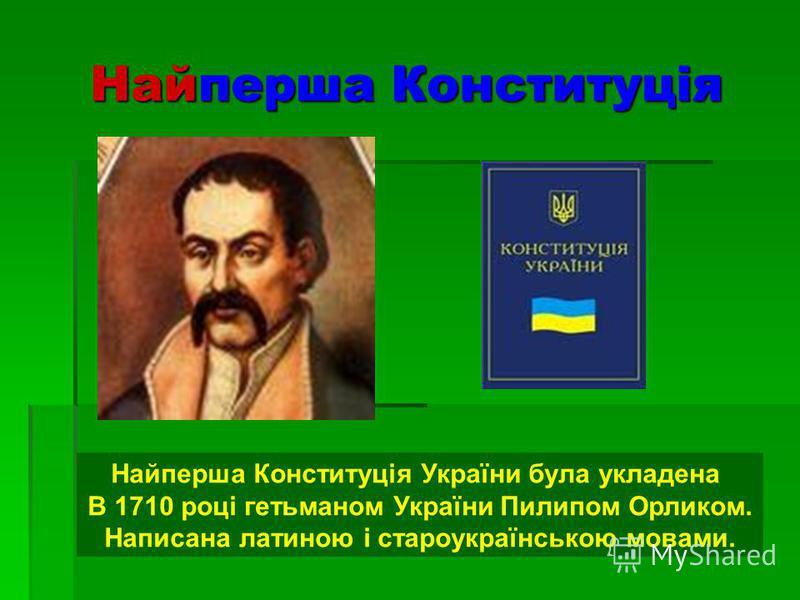 Найперша Конституція Найперша Конституція України була укладена В 1710 році гетьманом України Пилипом Орликом. Написана латиною і староукраїнською мовами.