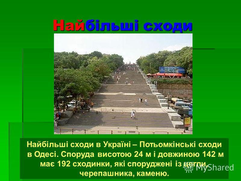 Найбільші сходи Найбільші сходи в Україні – Потьомкінські сходи в Одесі. Споруда висотою 24 м і довжиною 142 м має 192 сходинки, які споруджені із цегли, черепашника, каменю.