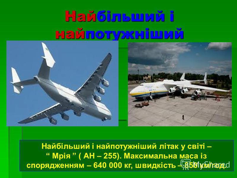 Найбільший і найпотужніший Найбільший і найпотужніший літак у світі – Мрія ( АН – 255). Максимальна маса із спорядженням – 640 000 кг, швидкість – 850 км/год.