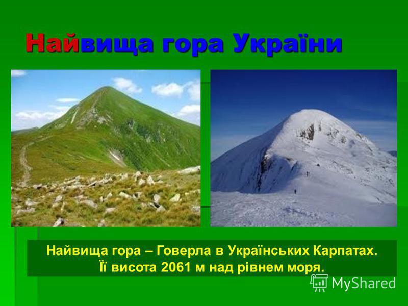Найвища гора України Найвища гора – Говерла в Українських Карпатах. Її висота 2061 м над рівнем моря.