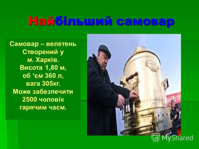 Найбільший самовар Самовар – велетень Створений у м. Харків. Висота 1,80 м, об єм 360 л, вага 305кг. Може забезпечити 2500 чоловік гарячим чаєм.