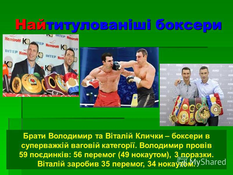 Найтитулованіші боксери Брати Володимир та Віталій Клички – боксери в суперважкій ваговій категорії. Володимир провів 59 поєдинків: 56 перемог (49 нокаутом), 3 поразки. Віталій заробив 35 перемог, 34 нокаутом.
