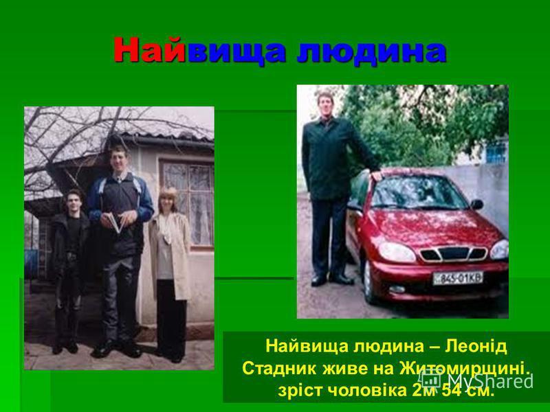 Найвища людина Найвища людина – Леонід Стадник живе на Житомирщині. зріст чоловіка 2м 54 см.