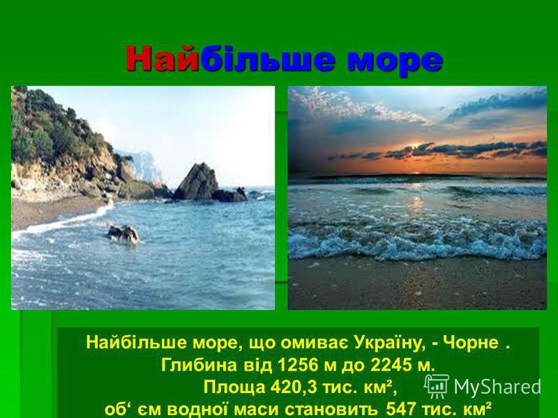 Найбільше море Найбільше море, що омиває Україну, - Чорне. Глибина від 1256 м до 2245 м. Площа 420,3 тис. км², об єм водної маси становить 547 тис. км²
