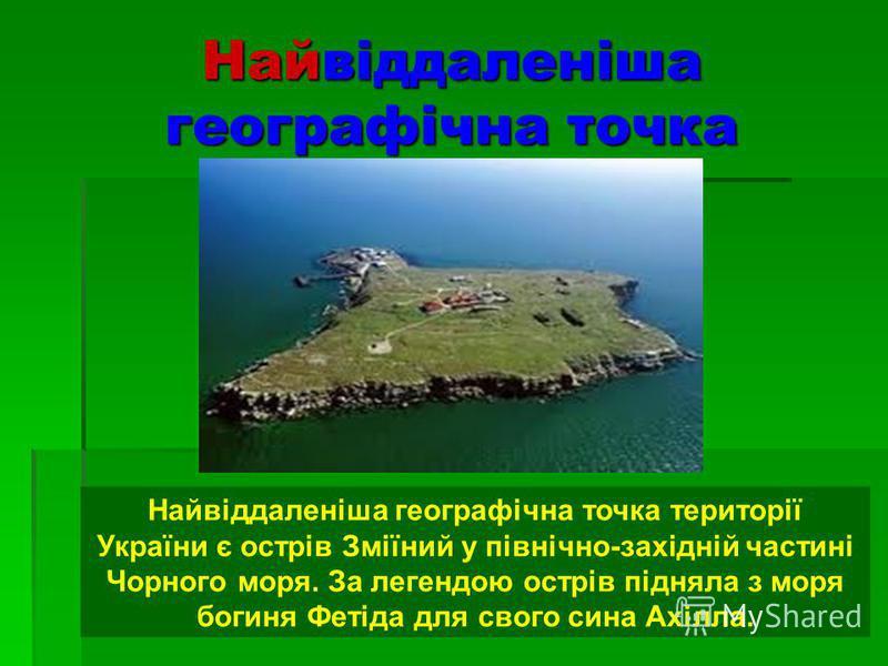 Найвіддаленіша географічна точка Найвіддаленіша географічна точка території України є острів Зміїний у північно-західній частині Чорного моря. За легендою острів підняла з моря богиня Фетіда для свого сина Ахілла.
