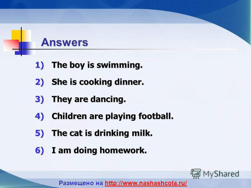 Answers 1)T he boy is swimming. 2)S he is cooking dinner. 3)T hey are dancing. 4)C hildren are playing football. 5)T he cat is drinking milk. 6)I am doing homework. Размещено на http://www.nashashcola.ru/ http://www.nashashcola.ru/