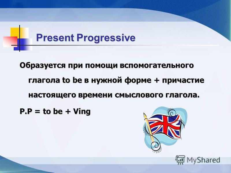 Present Progressive Образуется при помощи вспомогательного глагола to be в нужной форме + причастие настоящего времени смыслового глагола. P.P = to be + Ving