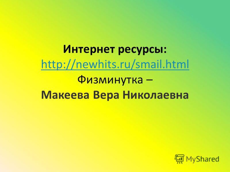 Интернет ресурсы: http://newhits.ru/smail.html Физминутка – Макеева Вера Николаевна http://newhits.ru/smail.html