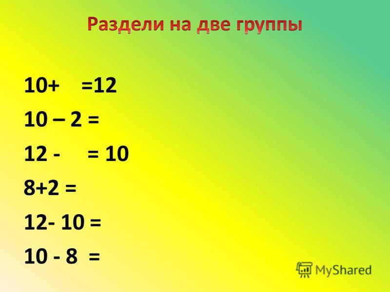 10+ =12 10 – 2 = 12 - = 10 8+2 = 12- 10 = 10 - 8 =