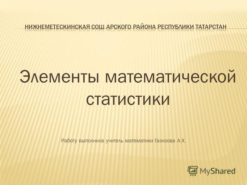Элементы математической статистики Работу выполнила учитель математики Газизова А.Х.