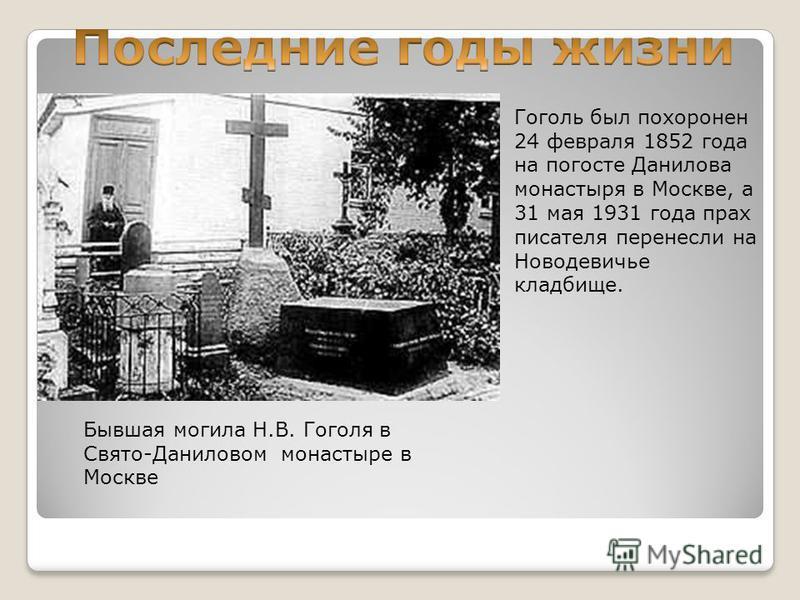 Гоголь был похоронен 24 февраля 1852 года на погосте Данилова монастыря в Москве, а 31 мая 1931 года прах писателя перенесли на Новодевичье кладбище. Бывшая могила Н.В. Гоголя в Свято-Даниловом монастыре в Москве