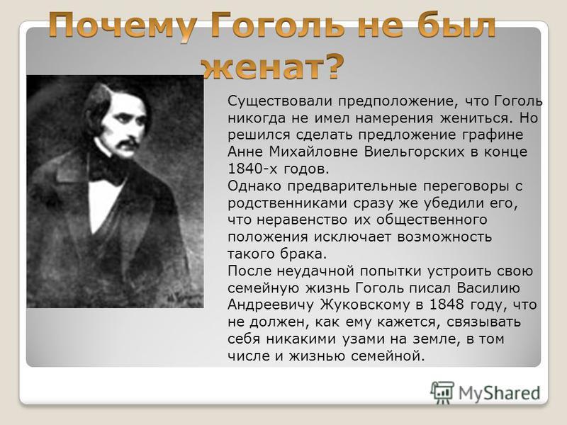 Существовали предположение, что Гоголь никогда не имел намерения жениться. Но решился сделать предложение графине Анне Михайловне Виельгорских в конце 1840-х годов. Однако предварительные переговоры с родственниками сразу же убедили его, что неравенс