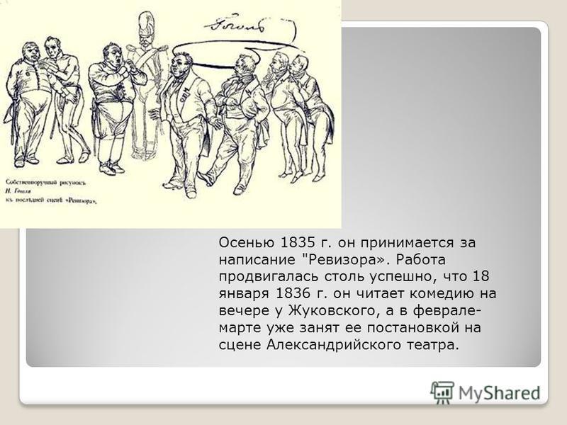 Осенью 1835 г. он принимается за написание Ревизора». Работа продвигалась столь успешно, что 18 января 1836 г. он читает комедию на вечере у Жуковского, а в феврале- марте уже занят ее постановкой на сцене Александрийского театра.
