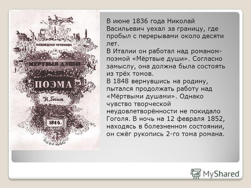 В июне 1836 года Николай Васильевич уехал за границу, где пробыл с перерывами около десяти лет. В Италии он работал над романом- поэмой «Мёртвые души». Согласно замыслу, она должна была состоять из трёх томов. В 1848 вернувшись на родину, пытался про