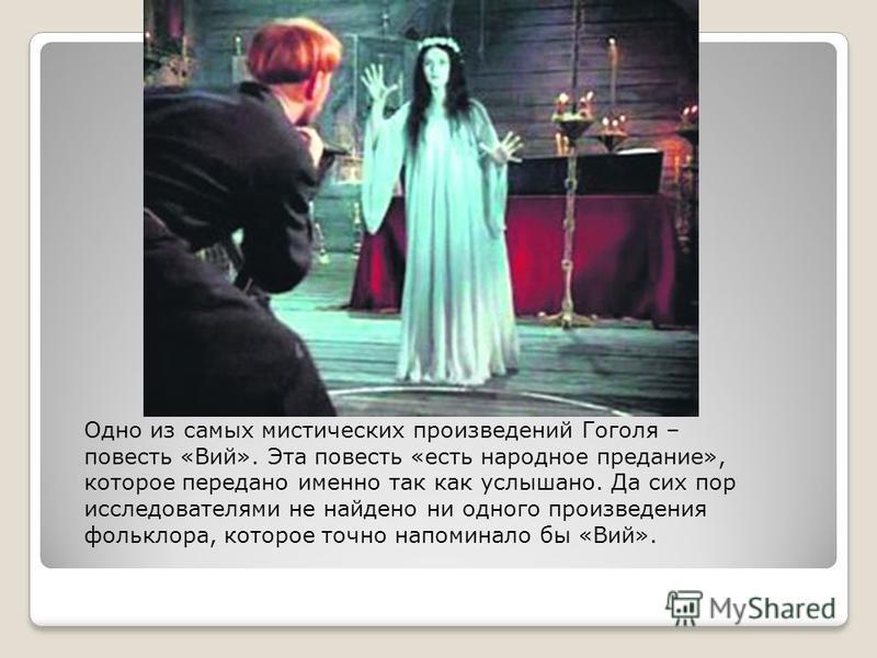 Одно из самых мистических произведений Гоголя – повесть «Вий». Эта повесть «есть народное предание», которое передано именно так как услышано. Да сих пор исследователями не найдено ни одного произведения фольклора, которое точно напоминало бы «Вий».