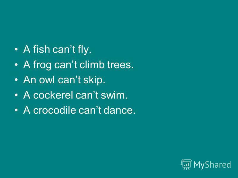 A fish cant fly. A frog cant climb trees. An owl cant skip. A cockerel cant swim. A crocodile cant dance.