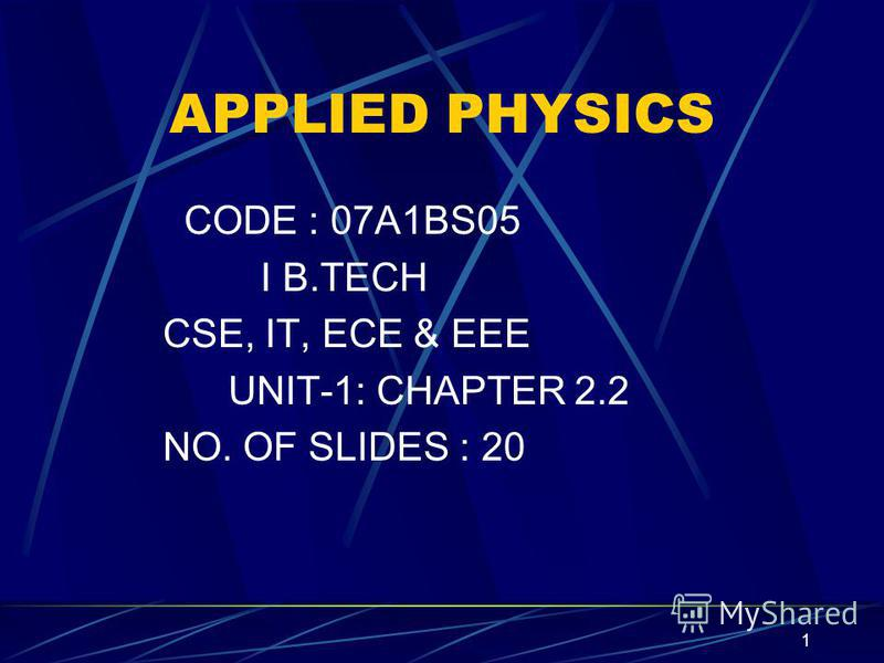 1 APPLIED PHYSICS CODE : 07A1BS05 I B.TECH CSE, IT, ECE & EEE UNIT-1: CHAPTER 2.2 NO. OF SLIDES : 20