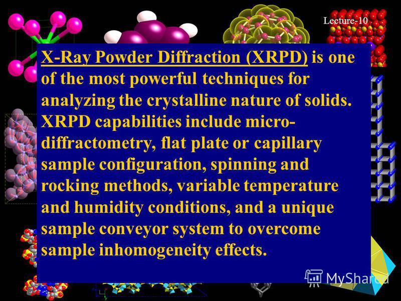 5 X-Ray Powder Diffraction (XRPD) is one of the most powerful techniques for analyzing the crystalline nature of solids. XRPD capabilities include micro- diffractometry, flat plate or capillary sample configuration, spinning and rocking methods, vari