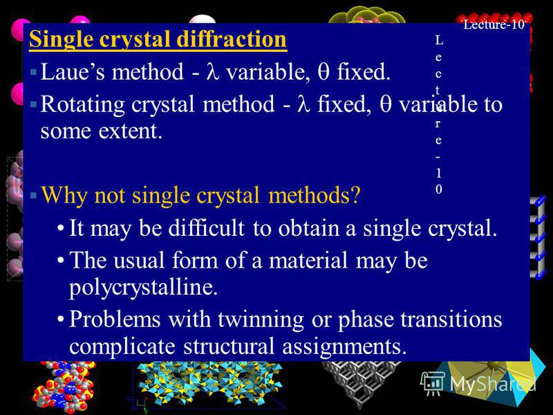 9 Single crystal diffraction Laues method - variable, fixed. Rotating crystal method - fixed, variable to some extent. Why not single crystal methods? It may be difficult to obtain a single crystal. The usual form of a material may be polycrystalline