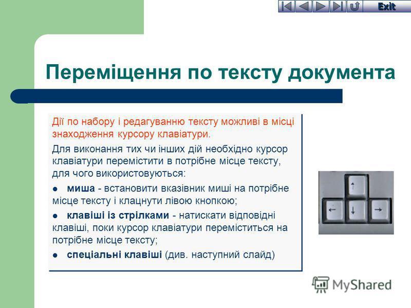 Exit Переміщення по тексту документа Дії по набору і редагуванню тексту можливі в місці знаходження курсору клавіатури. Для виконання тих чи інших дій необхідно курсор клавіатури перемістити в потрібне місце тексту, для чого використовуються: миша -