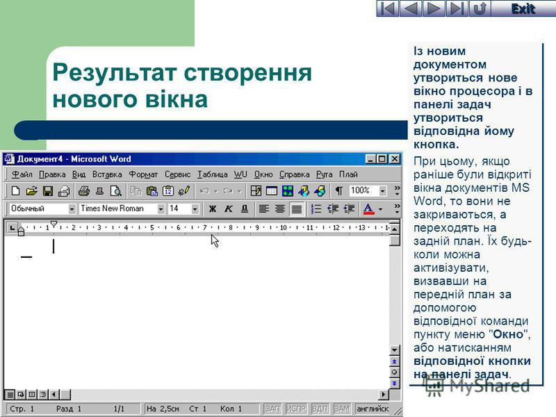 Exit Результат створення нового вікна Із новим документом утвориться нове вікно процесора і в панелі задач утвориться відповідна йому кнопка. При цьому, якщо раніше були відкриті вікна документів MS Word, то вони не закриваються, а переходять на задн