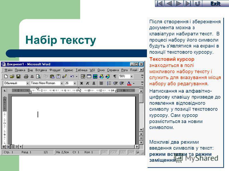 Exit Набір тексту Після створення і збереження документа можна з клавіатури набирати текст. В процесі набору його символи будуть з'являтися на екрані в позиції текстового курсору. Текстовий курсор знаходиться в полі можливого набору тексту і служить