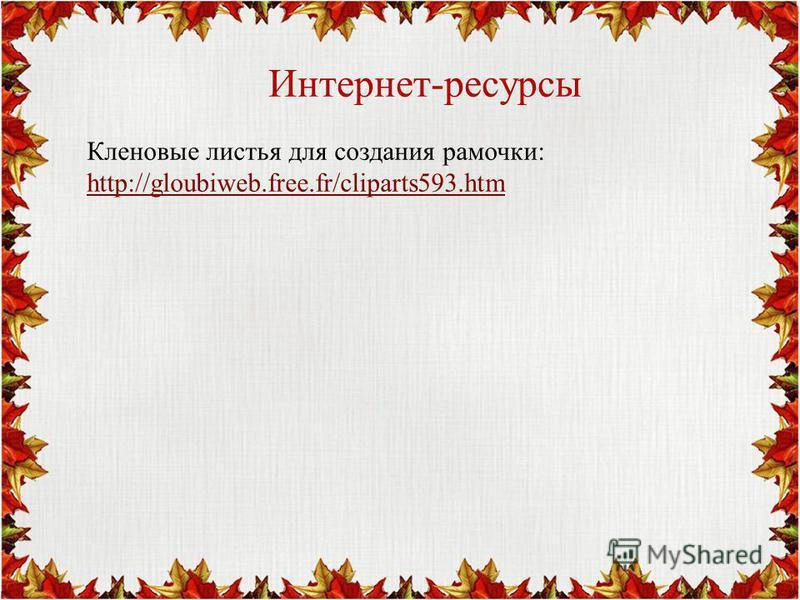 Интернет-ресурсы Кленовые листья для создания рамочки: http://gloubiweb.free.fr/cliparts593.htm