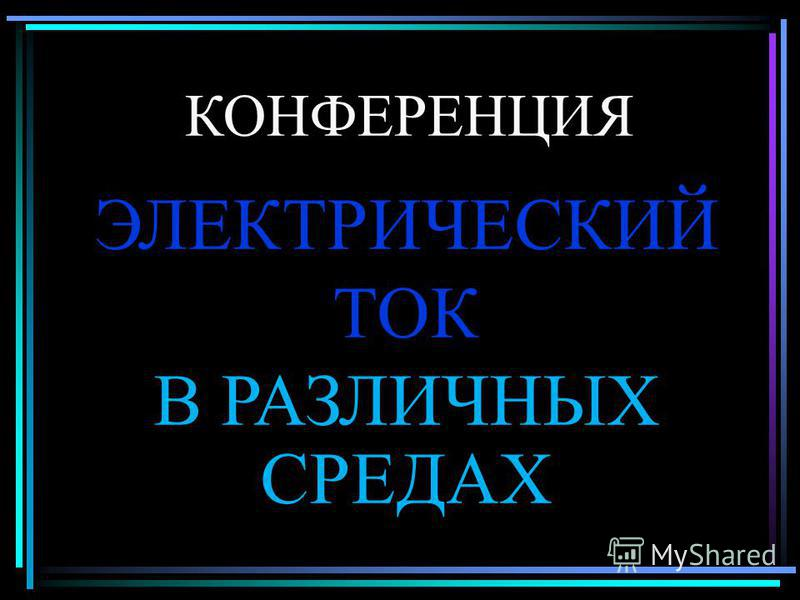 КОНФЕРЕНЦИЯ ЭЛЕКТРИЧЕСКИЙ ТОК В РАЗЛИЧНЫХ СРЕДАХ
