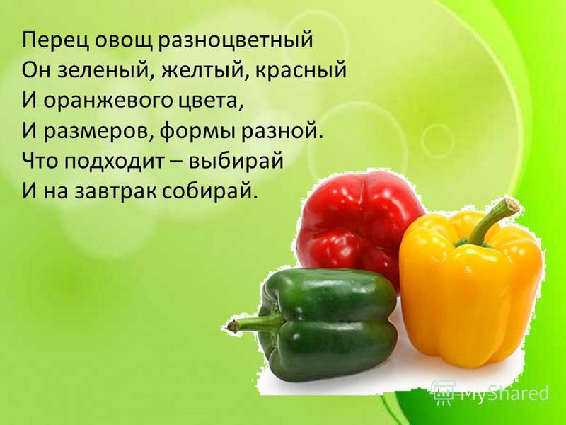 Перец овощ разноцветный Он зеленый, желтый, красный И оранжевого цвета, И размеров, формы разной. Что подходит – выбирай И на завтрак собирай.