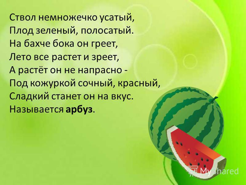Ствол немножечко усатый, Плод зеленый, полосатый. На бахче бока он греет, Лето все растет и зреет, А растёт он не напрасно - Под кожурой сочный, красный, Сладкий станет он на вкус. Называется арбуз.