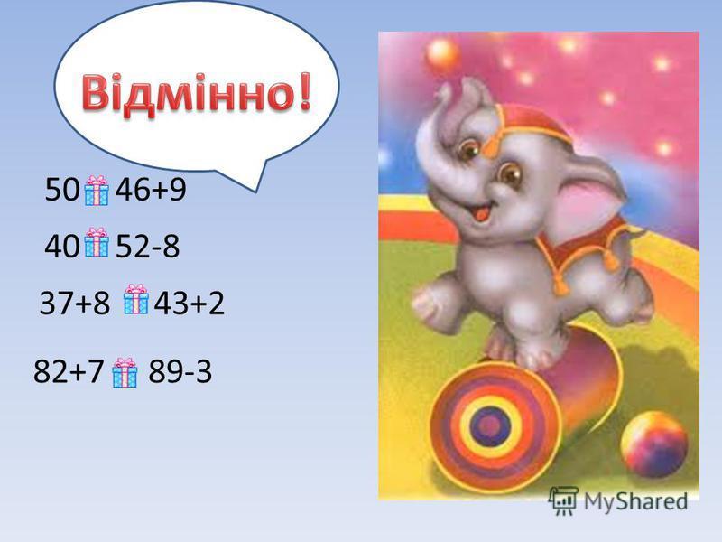 37+8 = 43+2 82+7 > 89-3 40 < 52-8 50 < 46+9