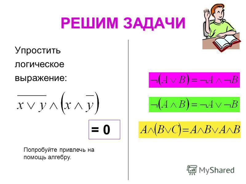 РЕШИМ ЗАДАЧИ Попробуйте привлечь на помощь алгебру. Упростить логическое выражение: = 0