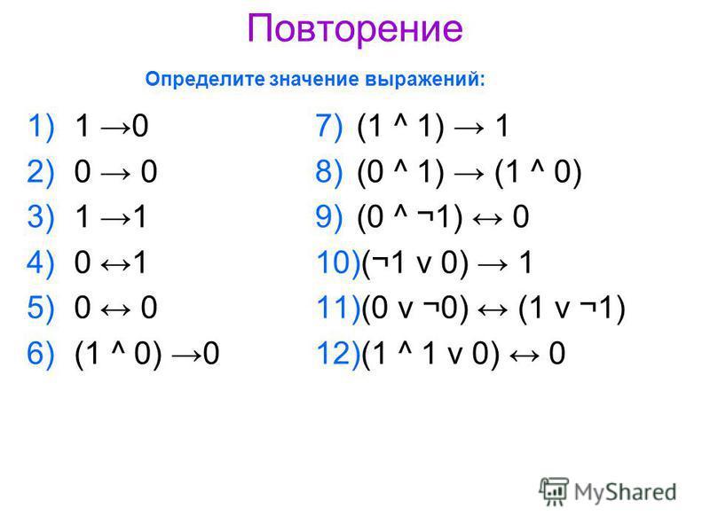 Повторение 1)1 0 2)0 0 3)1 1 4)0 1 5)0 0 6)(1 ^ 0) 0 7)(1 ^ 1) 1 8)(0 ^ 1) (1 ^ 0) 9)(0 ^ ¬1) 0 10)(¬1 ν 0) 1 11)(0 ν ¬0) (1 ν ¬1) 12)(1 ^ 1 ν 0) 0 Определите значение выражений: