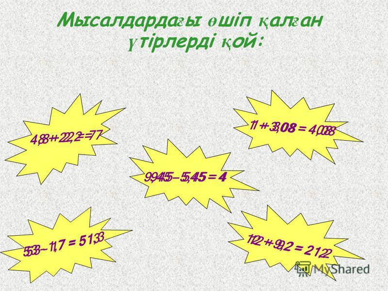 Мысалдарда ғ ы ө шіп қ ал ғ ан ү тірлерді қ ой: 12 + 92 = 212 48 + 22 = 7 1 + 308 = 408 53 – 17 = 513 4,8 + 2,2 = 7 1 + 3,08 = 4,08 945 – 545 = 49,45 – 5,45 = 4 53 – 1,7 = 51,3 12 + 9,2 = 21,2