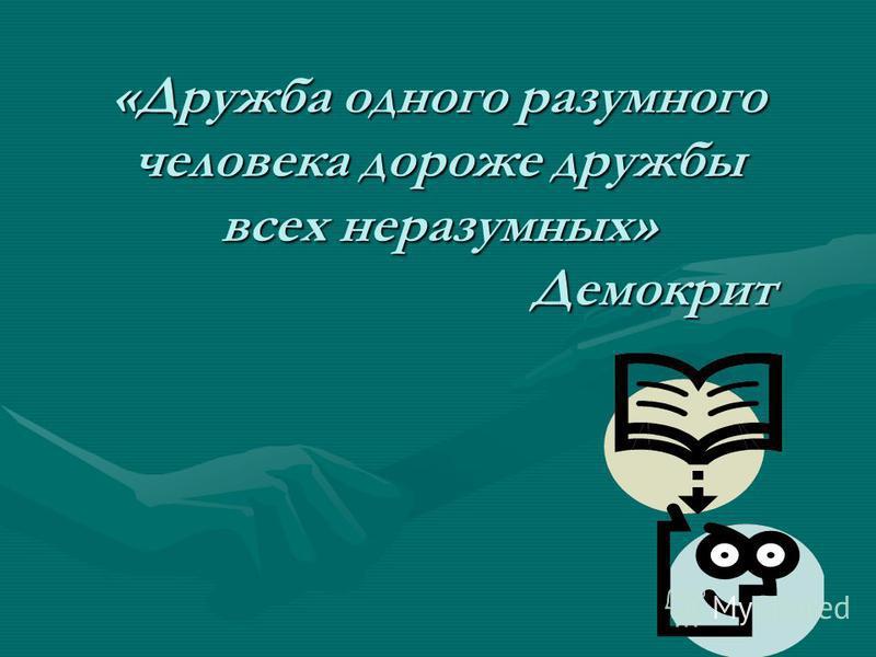 «Дружба одного разумного человека дороже дружбы всех неразумных» Демокрит