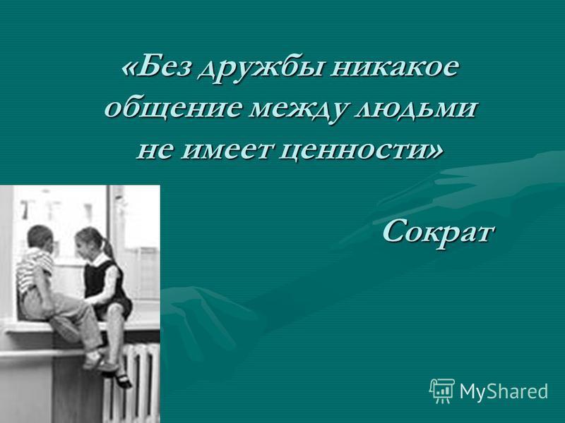 «Без дружбы никакое общение между людьми не имеет ценности» Сократ