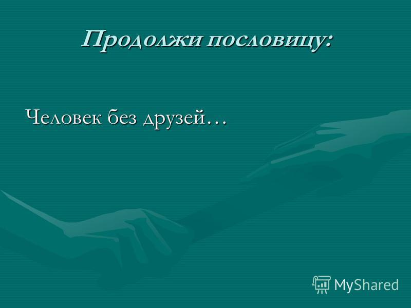 Продолжи пословицу: Человек без друзей…