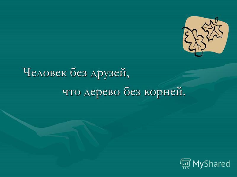 Человек без друзей, что дерево без корней.